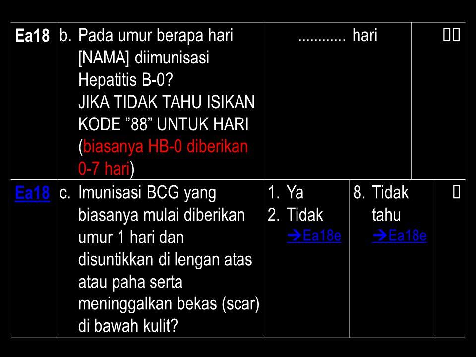 Ea18 Pada umur berapa hari [NAMA] diimunisasi Hepatitis B-0 JIKA TIDAK TAHU ISIKAN KODE 88 UNTUK HARI (biasanya HB-0 diberikan 0-7 hari)